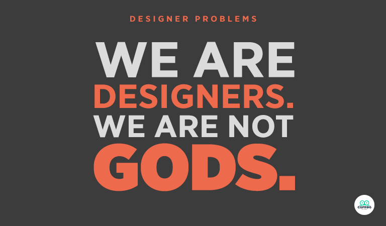 Designer Problems-We Are Designers, We Are Not Gods
