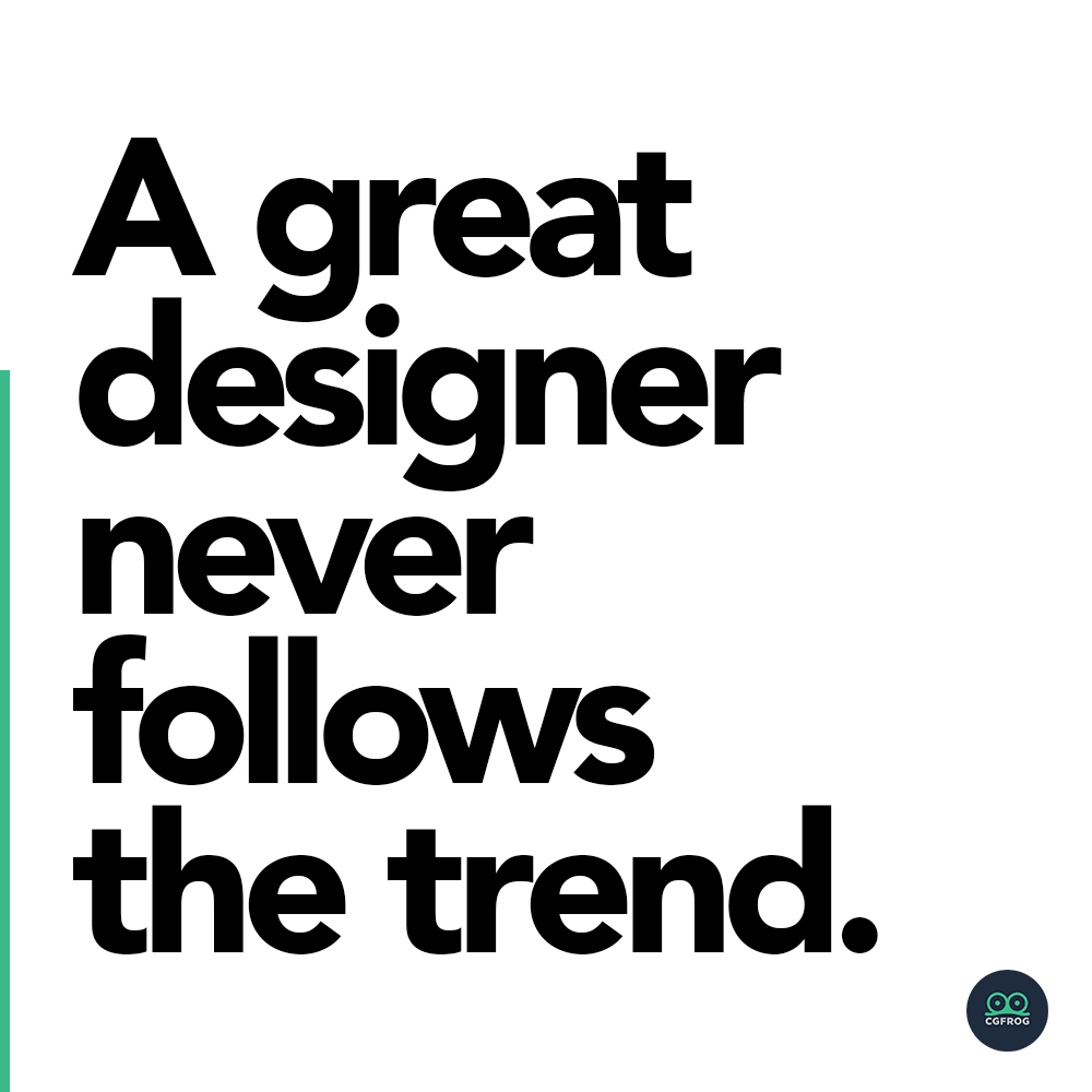 A great designer never follows the trend